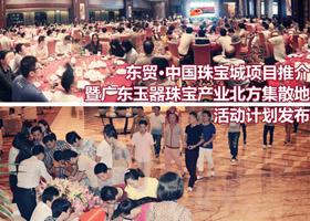 东贸·中国珠宝城(四会)项目推介酒会圆满召开